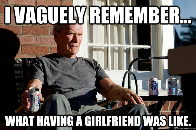 i vaguely remember what having a girlfriend was like - Gran Torino