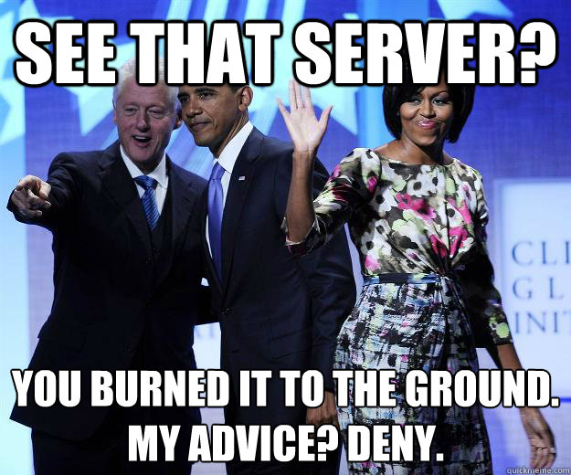 see that server you burned it to the ground my advice den - Advice Bill Clinton