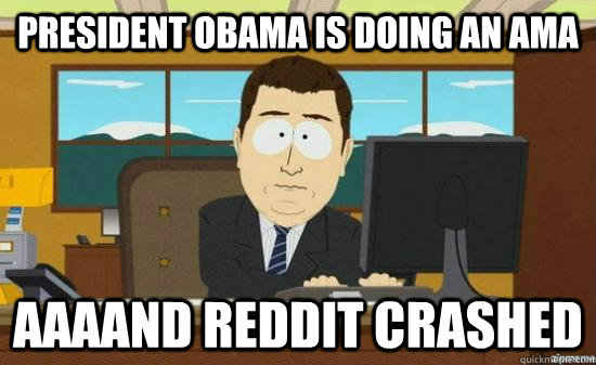 president obama is doing an ama aaaand reddit crashed - aaaand its gone