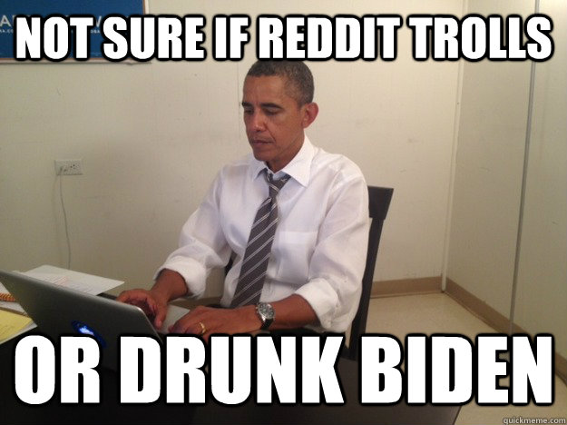 not sure if reddit trolls or drunk biden - President AMA