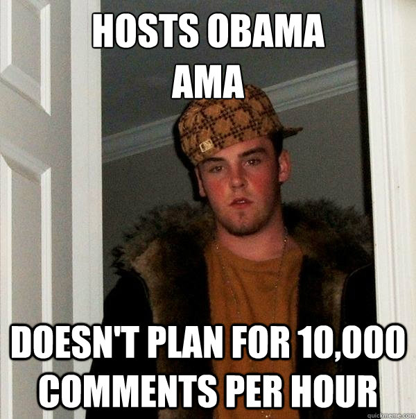 hosts obama ama doesnt plan for 10000 comments per hour - Scumbag Steve