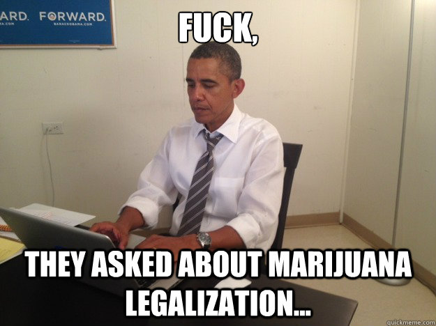 fuck they asked about marijuana legalization -