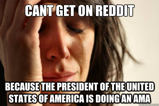 cant get on reddit because the president of the united state - First World Problems