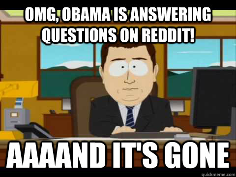 omg obama is answering questions on reddit aaaand its gon - and its gone