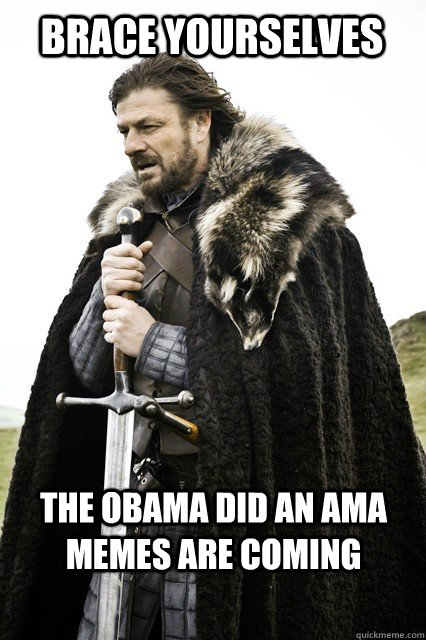 brace yourselves the obama did an ama memes are coming - Brace yourselves... The Facebook Spam is coming
