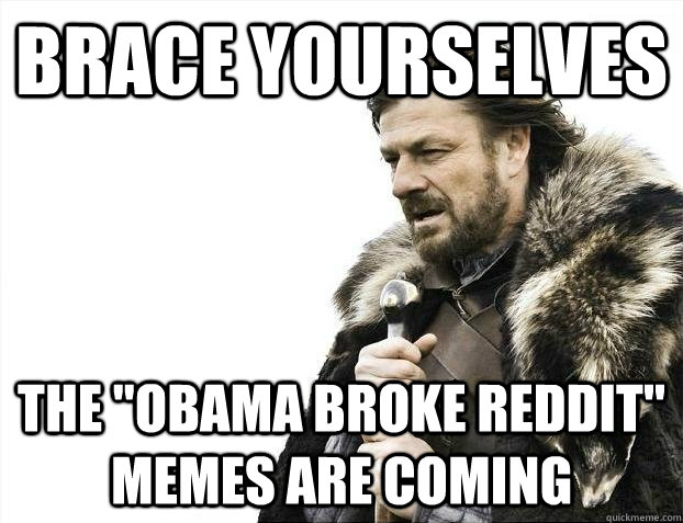 brace yourselves the obama broke reddit memes are coming - brace yourselves