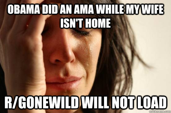 obama did an ama while my wife isnt home rgonewild will no - FIRST WORLD PROBLEMS