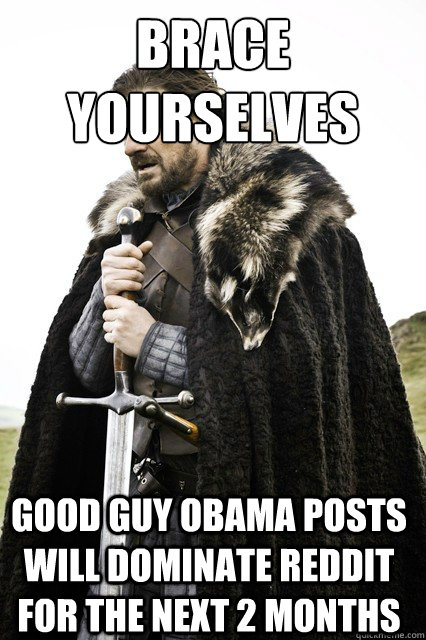brace yourselves good guy obama posts will dominate reddit f - Brace Yourselves!