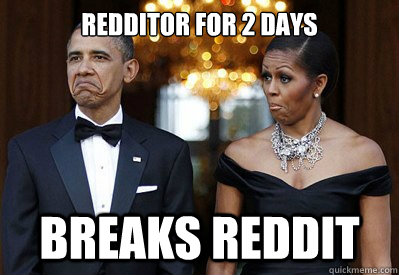 redditor for 2 days breaks reddit - NOT BAD OBAMAS