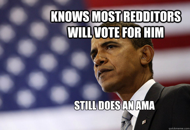 knows most redditors will vote for him still does an ama  - Obama Babies