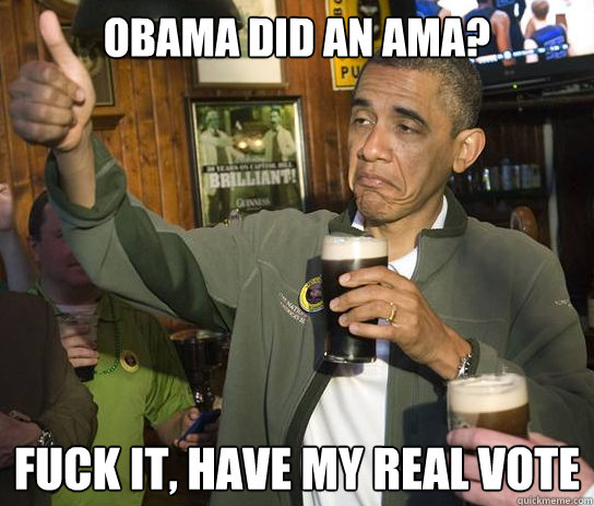 obama did an ama fuck it have my real vote - Upvoting Obama