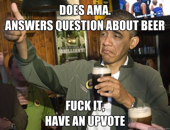 does ama answers question about beer fuck it have an upvot - Upvoting Obama