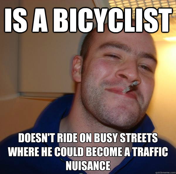 is a bicyclist doesnt ride on busy streets where he could b - Good Guy Greg