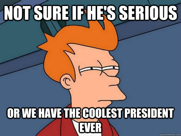 not sure if hes serious or we have the coolest president ev - Futurama Fry