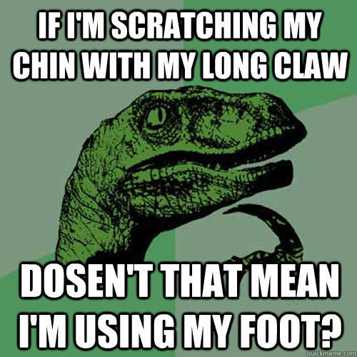 if im scratching my chin with my long claw dosent that mea - Philosoraptor
