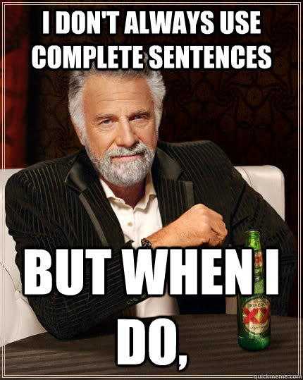 i dont always use complete sentences but when i do  - The Most Interesting Man In The World