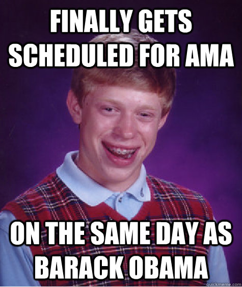 finally gets scheduled for ama on the same day as barack oba - Bad Luck Brian