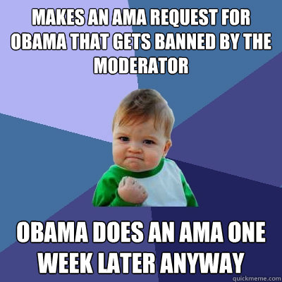 makes an ama request for obama that gets banned by the moder - Success Kid