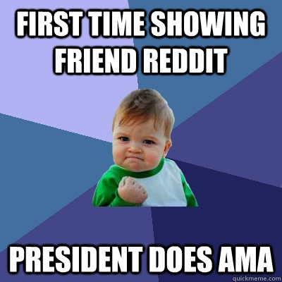 first time showing friend reddit president does ama  - Success Kid