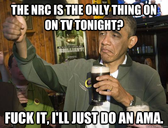 the nrc is the only thing on on tv tonight fuck it ill ju - Fuck it, Im the President. AMA