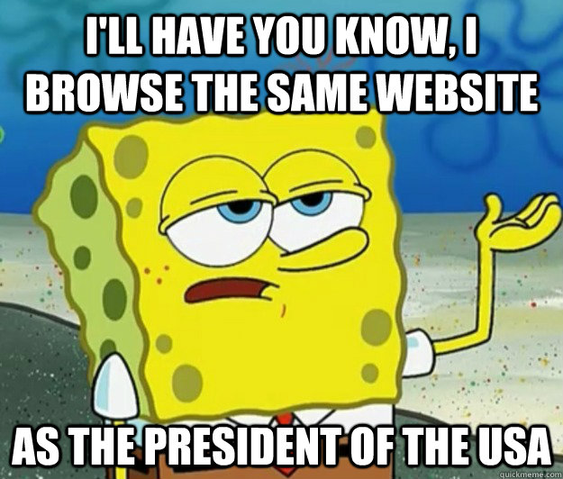 ill have you know i browse the same website as the preside - Tough Spongebob