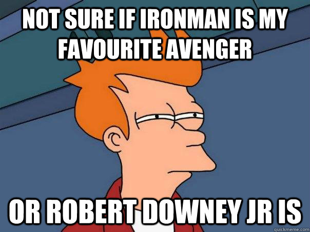 not sure if ironman is my favourite avenger or robert downey - Futurama Fry