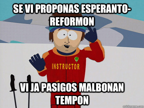 se vi proponas esperantoreformon vi ja pasigos malbonan tem - Youre gonna have a bad time