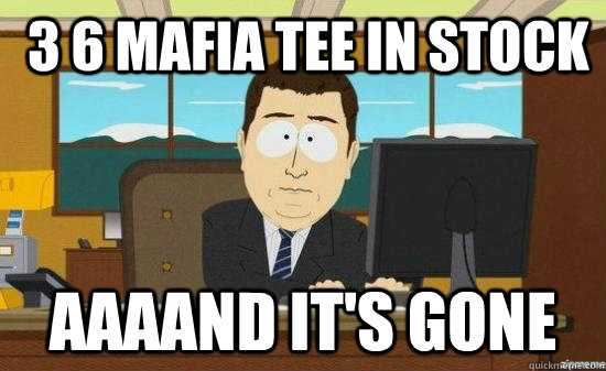 3 6 mafia tee in stock aaaand its gone - aaaand its gone
