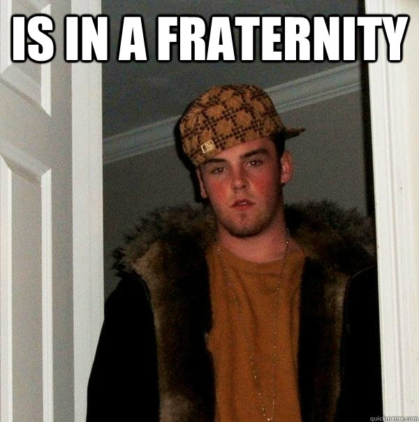 is in a fraternity  - Scumbag Steve