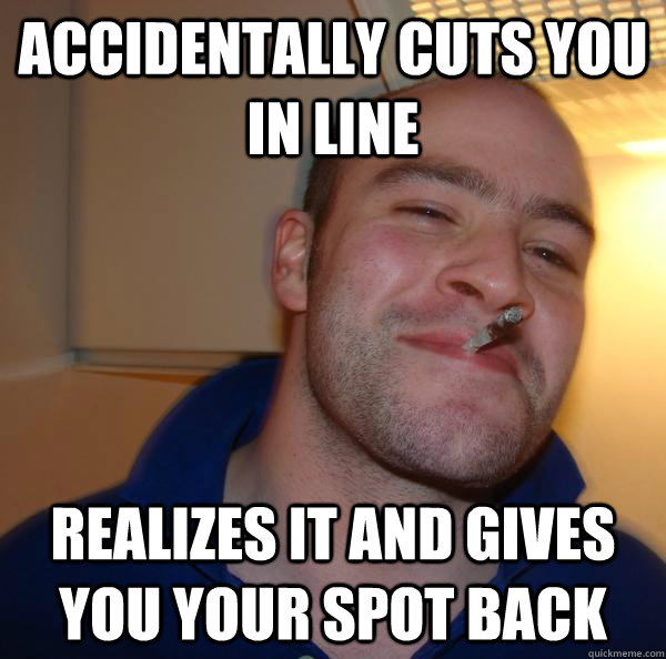 accidentally cuts you in line realizes it and gives you your - Good Guy Greg