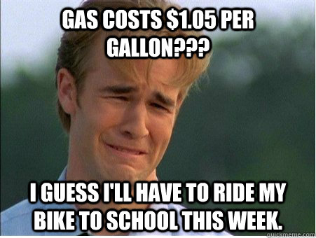 gas costs 105 per gallon i guess ill have to ride my b - 1990s Problems