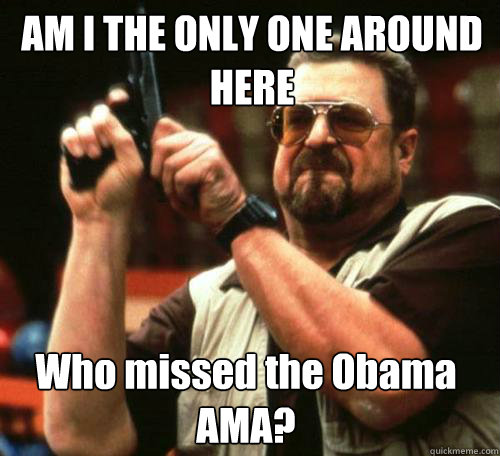 am i the only one around here who missed the obama ama - Am i the only one