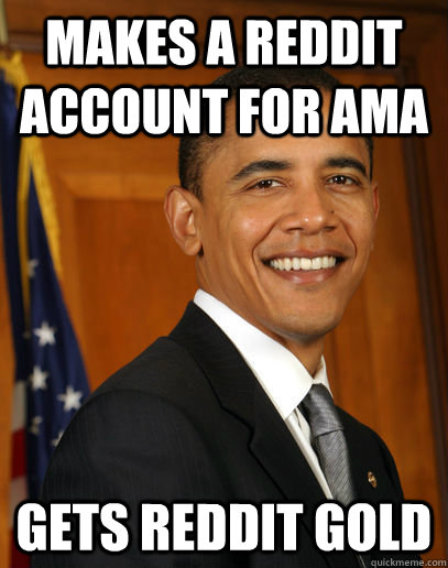 makes a reddit account for ama gets reddit gold  - Good guy Obama