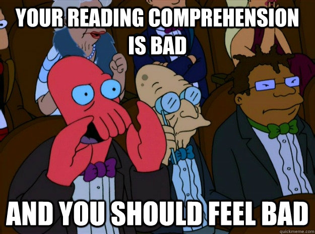 your reading comprehension is bad and you should feel bad - And you should feel bad