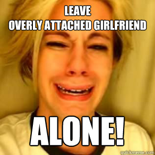 leave overly attached girlfriend alone - Leave Brittany Alone