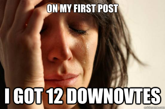 on my first post i got 12 downovtes - First World Problems