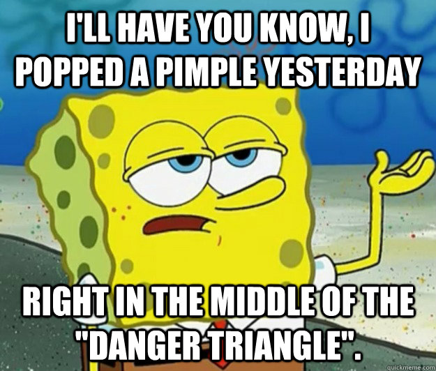 ill have you know i popped a pimple yesterday right in the - Tough Spongebob