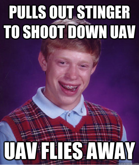 pulls out stinger to shoot down uav uav flies away  - Bad Luck Brian