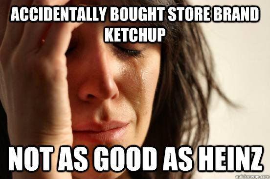 accidentally bought store brand ketchup not as good as heinz - First World Problems