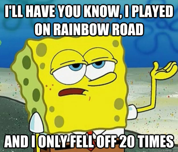 ill have you know i played on rainbow road and i only fell - Tough Spongebob