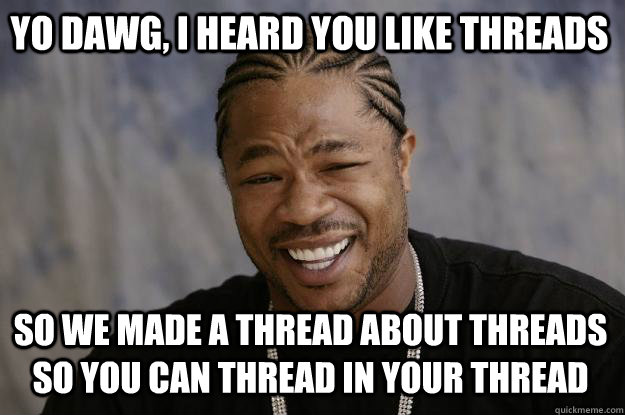 yo dawg i heard you like threads so we made a thread about  - Xzibit meme
