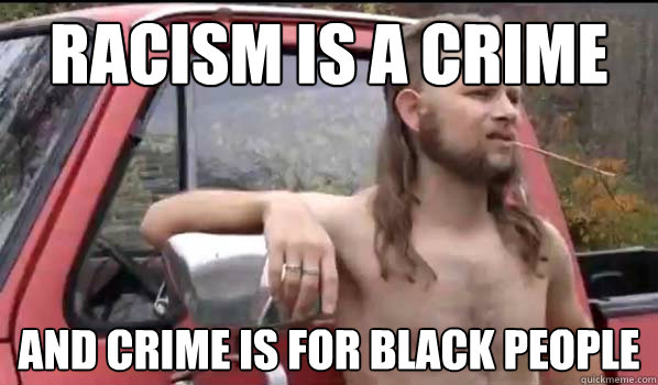 racism is a crime and crime is for black people - Almost Politically Correct Redneck