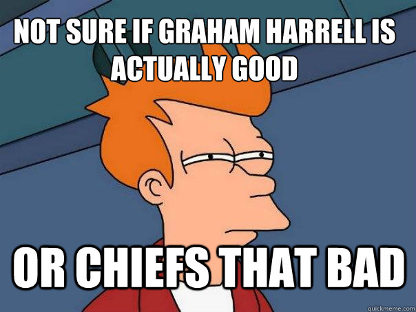 not sure if graham harrell is actually good or chiefs that b - Futurama Fry