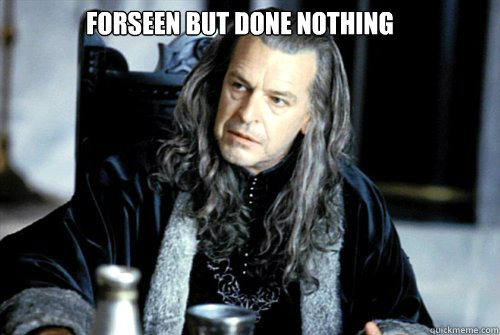 forseen but done nothing  - scumbag denethor