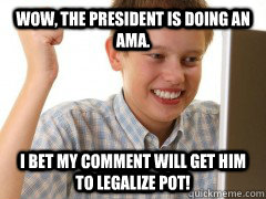 wow the president is doing an ama i bet my comment will ge - new to the internet kid