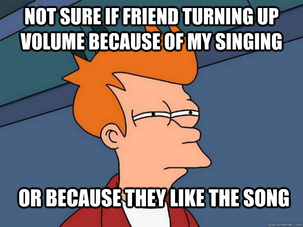not sure if friend turning up volume because of my singing o - Futurama Fry