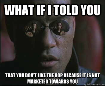 what if i told you that you dont like the gop because it is - Morpheus SC