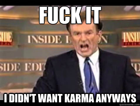 fuck it i didnt want karma anyways  - Bill OReilly Fuck it