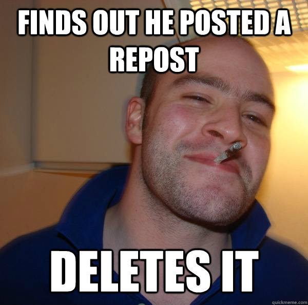 finds out he posted a repost deletes it - Good Guy Greg