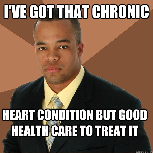 ive got that chronic heart condition but good health care t - Successful Black Man